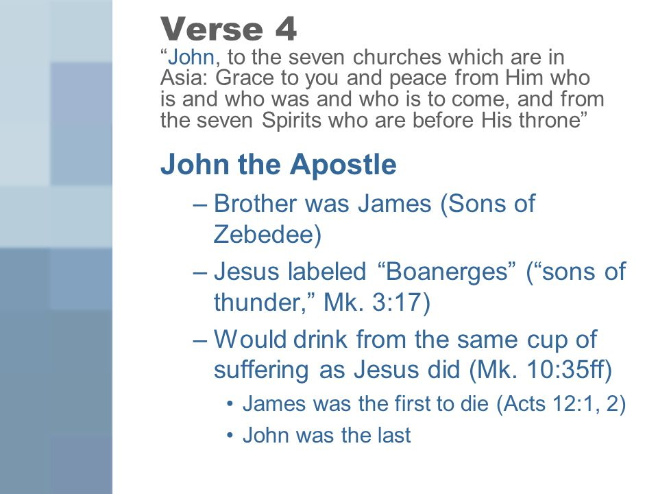 Verse 4 John, to the seven churches which are in Asia: Grace to you and peace from Him who is and who was and who is to come, and from the seven Spirits who are before His throne John the Apostle –Brother was James (Sons of Zebedee) –Jesus labeled Boanerges ( sons of thunder, Mk.