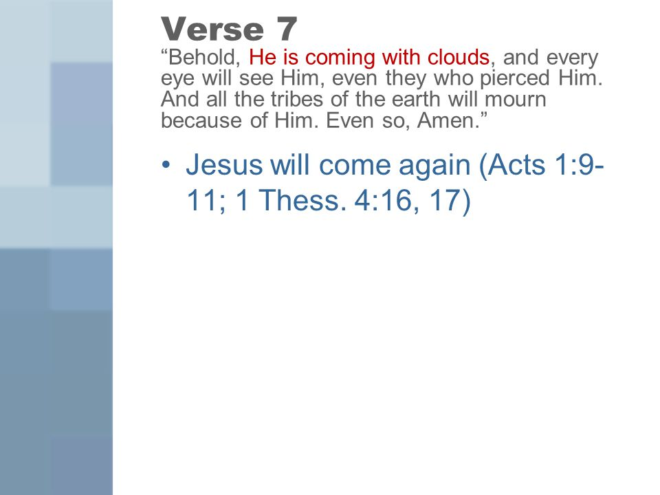 "Verse 7 ""Behold, He is coming with clouds, and every eye will see Him, even they who pierced Him. And all the tribes of the earth will mourn because o"