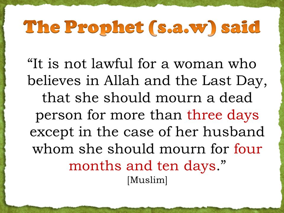 It is not lawful for a woman who believes in Allah and the Last Day, that she should mourn a dead person for more than three days except in the case of her husband whom she should mourn for four months and ten days. [Muslim]