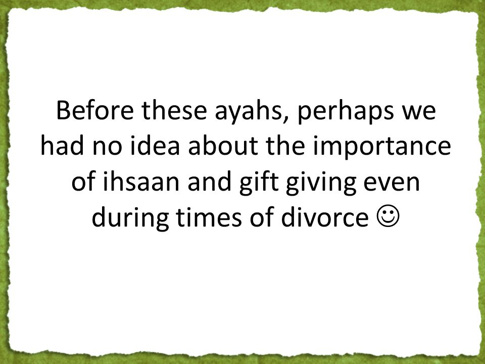 Before these ayahs, perhaps we had no idea about the importance of ihsaan and gift giving even during times of divorce