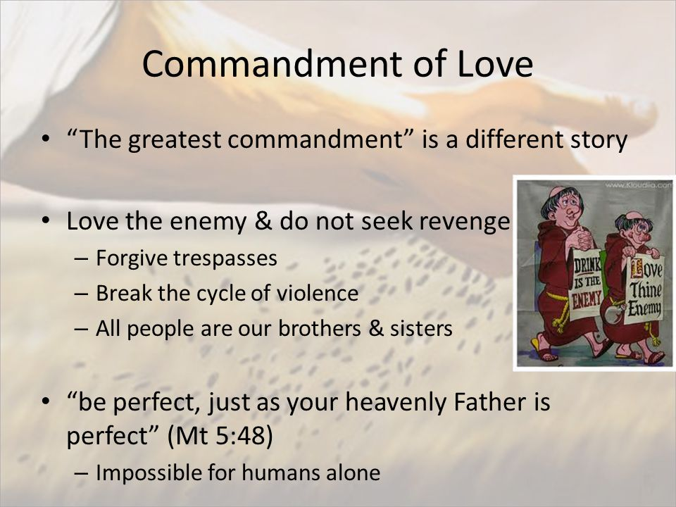 Commandment of Love The greatest commandment is a different story Love the enemy & do not seek revenge – Forgive trespasses – Break the cycle of violence – All people are our brothers & sisters be perfect, just as your heavenly Father is perfect (Mt 5:48) – Impossible for humans alone