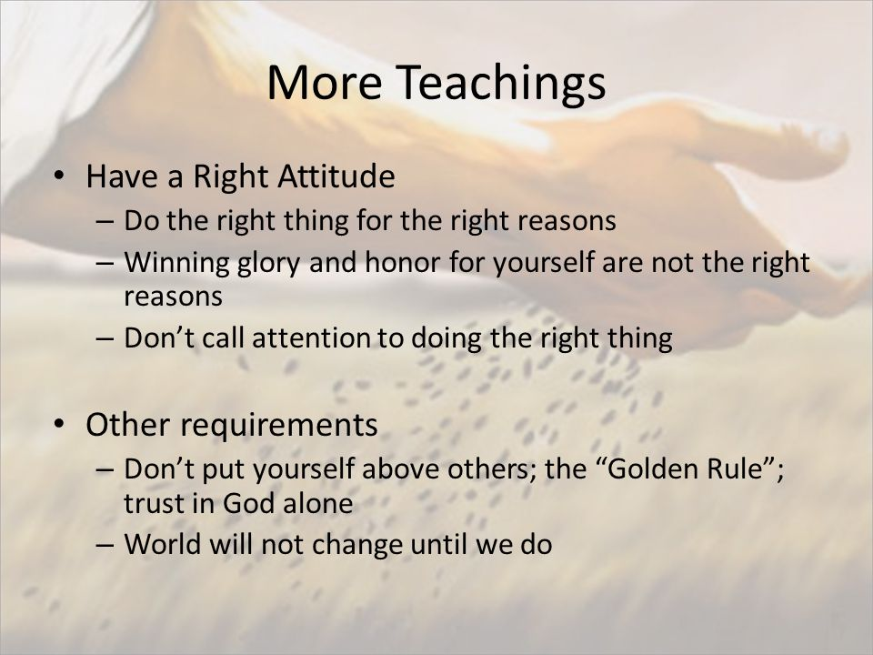 More Teachings Have a Right Attitude – Do the right thing for the right reasons – Winning glory and honor for yourself are not the right reasons – Don't call attention to doing the right thing Other requirements – Don't put yourself above others; the Golden Rule ; trust in God alone – World will not change until we do