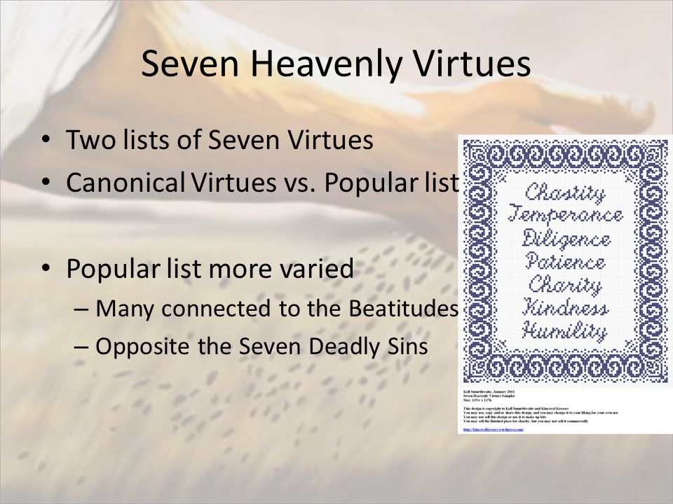 Seven Heavenly Virtues Two lists of Seven Virtues Canonical Virtues vs. Popular list Popular list more varied – Many connected to the Beatitudes – Opp