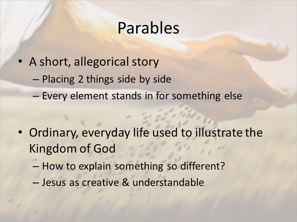 Parables A short, allegorical story – Placing 2 things side by side – Every element stands in for something else Ordinary, everyday life used to illustrate the Kingdom of God – How to explain something so different.
