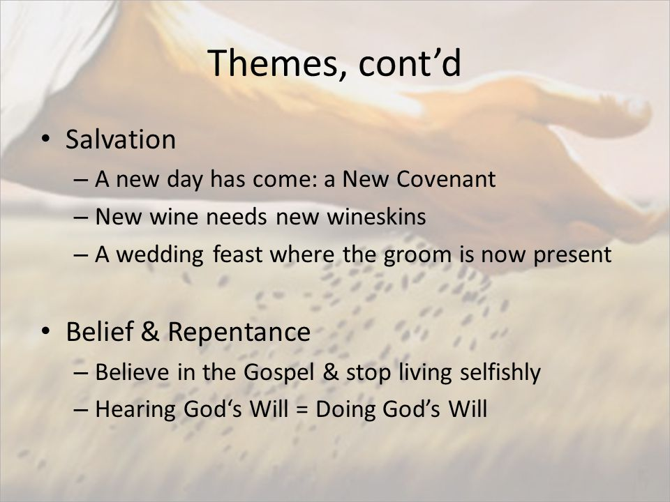Themes, cont'd Salvation – A new day has come: a New Covenant – New wine needs new wineskins – A wedding feast where the groom is now present Belief & Repentance – Believe in the Gospel & stop living selfishly – Hearing God's Will = Doing God's Will