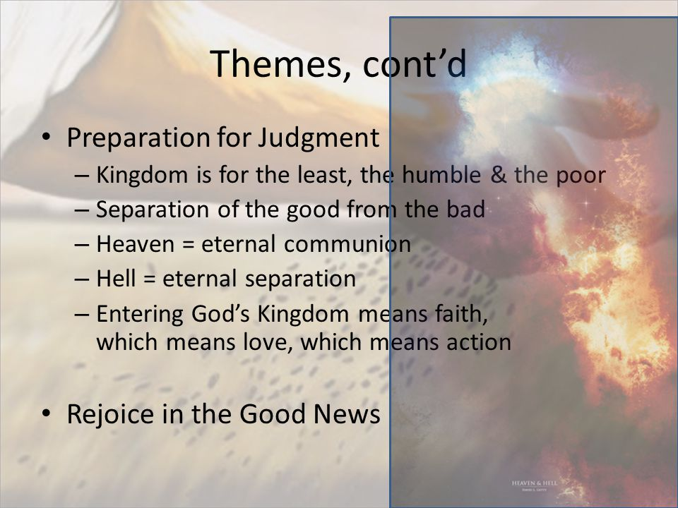 Themes, cont'd Preparation for Judgment – Kingdom is for the least, the humble & the poor – Separation of the good from the bad – Heaven = eternal communion – Hell = eternal separation – Entering God's Kingdom means faith, which means love, which means action Rejoice in the Good News