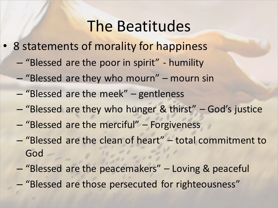 The Beatitudes 8 statements of morality for happiness – Blessed are the poor in spirit - humility – Blessed are they who mourn – mourn sin – Blessed are the meek – gentleness – Blessed are they who hunger & thirst – God's justice – Blessed are the merciful – Forgiveness – Blessed are the clean of heart – total commitment to God – Blessed are the peacemakers – Loving & peaceful – Blessed are those persecuted for righteousness