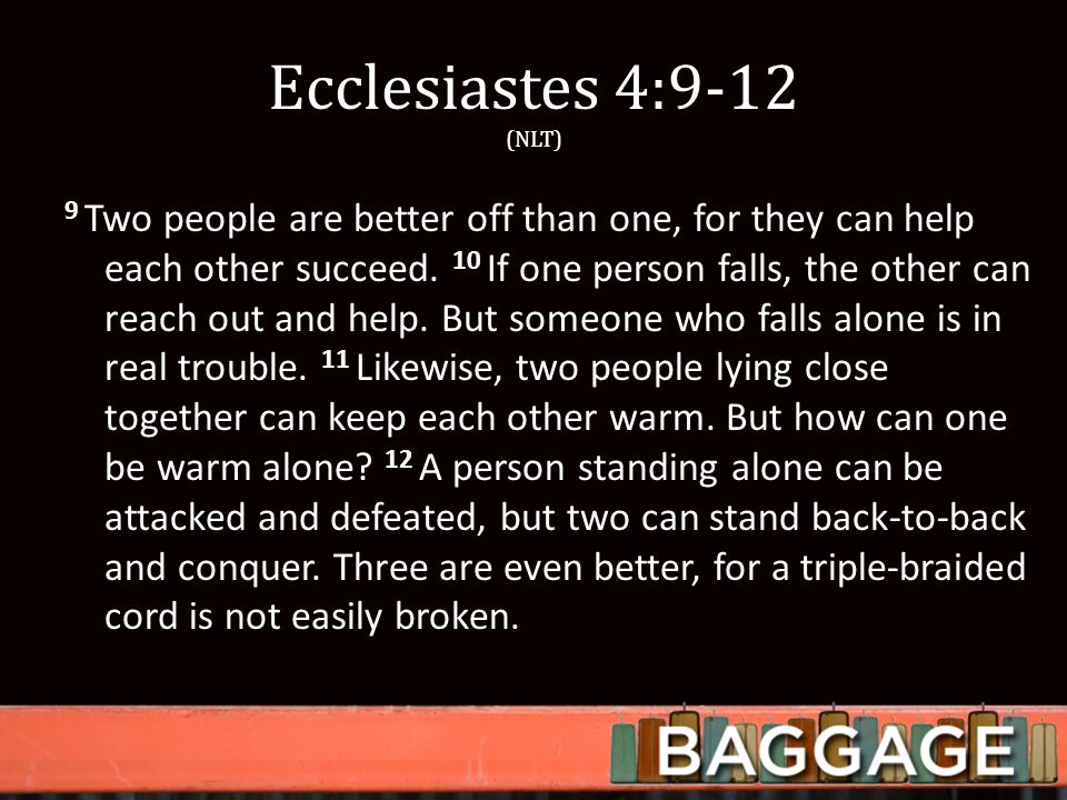 Ecclesiastes 4:9-12 (NLT) 9 Two people are better off than one, for they can help each other succeed.