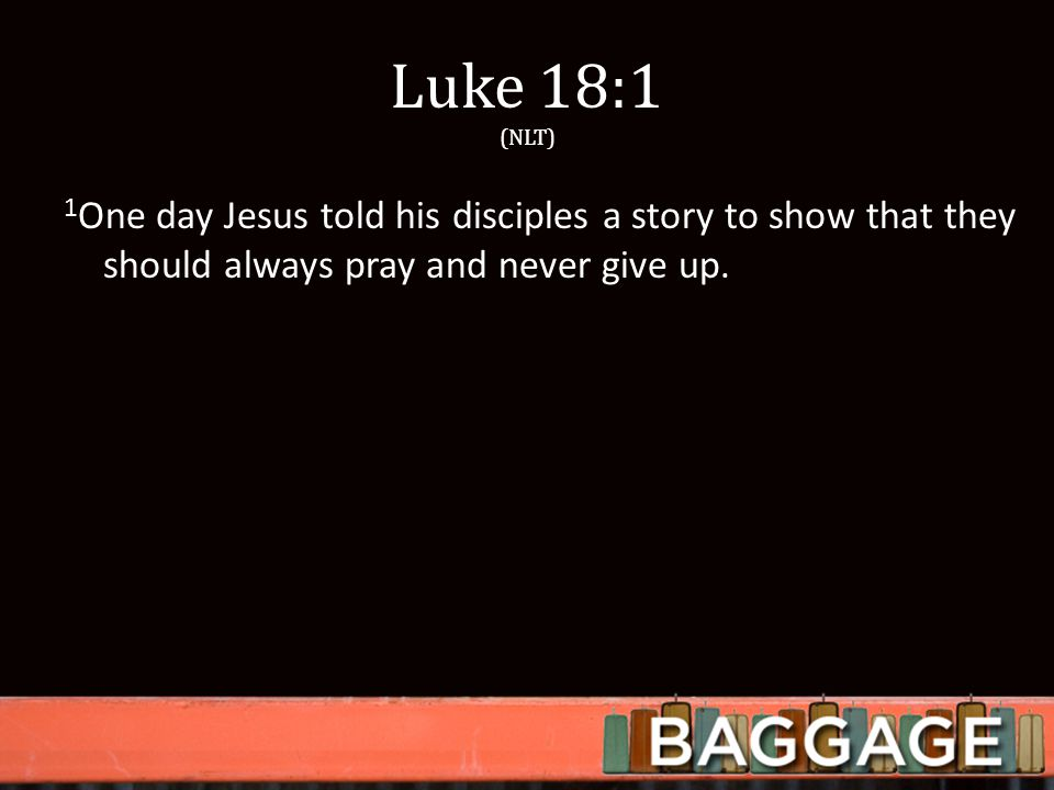 Luke 18:1 (NLT) 1 One day Jesus told his disciples a story to show that they should always pray and never give up.