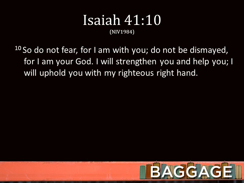 Isaiah 41:10 (NIV1984) 10 So do not fear, for I am with you; do not be dismayed, for I am your God.