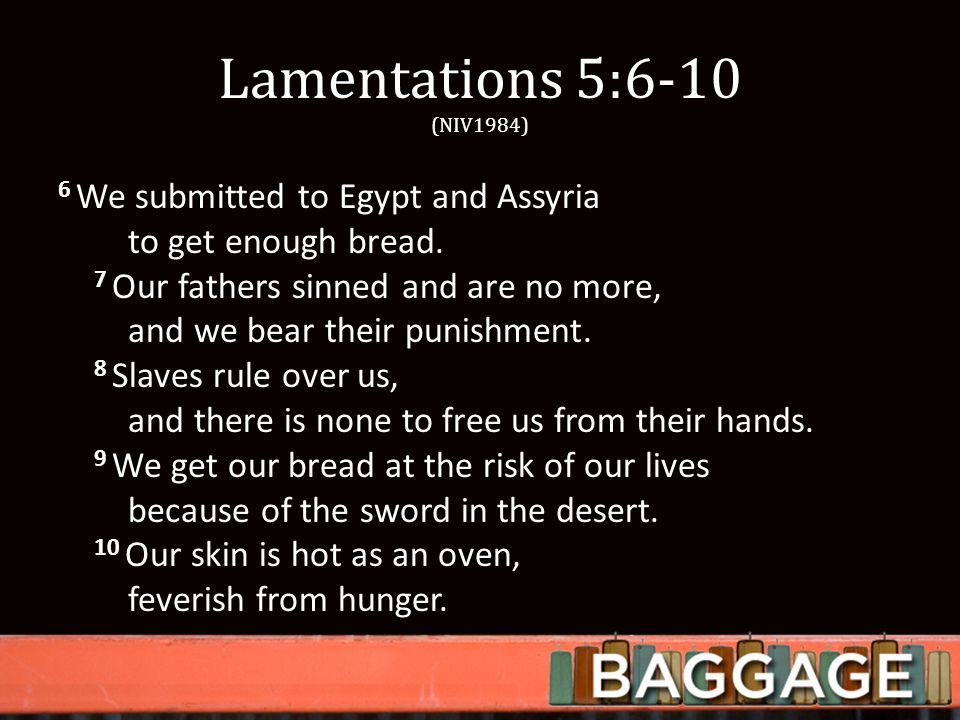 Lamentations 5:6-10 (NIV1984) 6 We submitted to Egypt and Assyria to get enough bread.