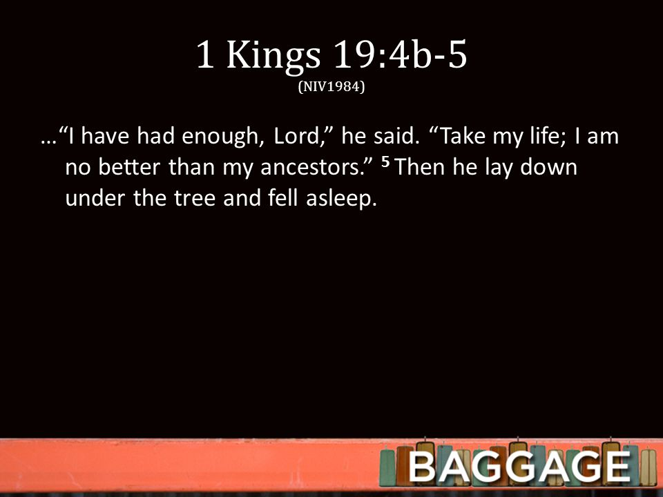1 Kings 19:4b-5 (NIV1984) … I have had enough, Lord, he said.