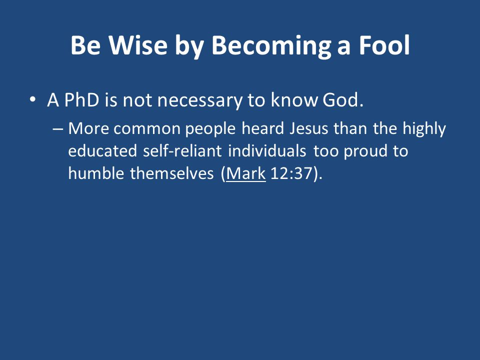 Be Wise by Becoming a Fool A PhD is not necessary to know God.