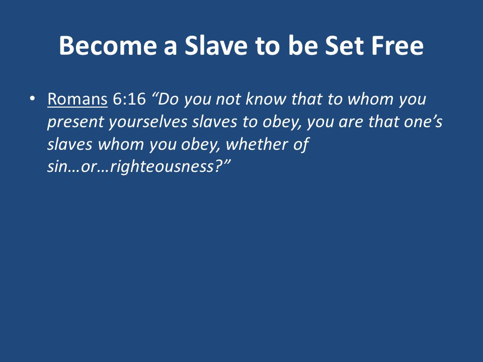 Become a Slave to be Set Free Romans 6:16 Do you not know that to whom you present yourselves slaves to obey, you are that one's slaves whom you obey, whether of sin…or…righteousness