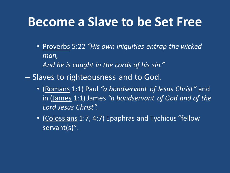 Become a Slave to be Set Free Proverbs 5:22 His own iniquities entrap the wicked man, And he is caught in the cords of his sin. – Slaves to righteousness and to God.