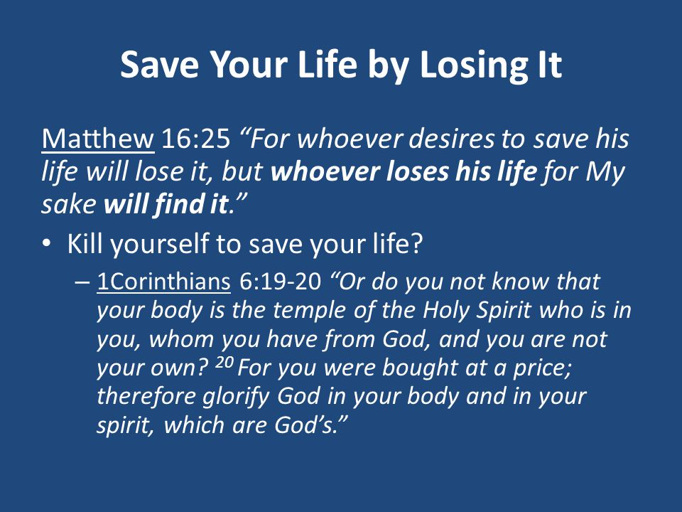 Save Your Life by Losing It Matthew 16:25 For whoever desires to save his life will lose it, but whoever loses his life for My sake will find it. Kill yourself to save your life.