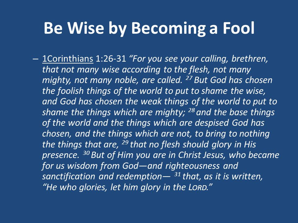 Be Wise by Becoming a Fool – 1Corinthians 1:26-31 For you see your calling, brethren, that not many wise according to the flesh, not many mighty, not many noble, are called.
