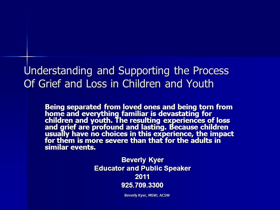 Beverly Kyer, MSW; ACSW Learning Objectives Recognizing and examining grief as a natural process in children and youth Recognizing and examining grief as a natural process in children and youth Increasing understanding and awareness of the stages and reactions to grief in children Increasing understanding and awareness of the stages and reactions to grief in children Building empathy to shift away from pathologizing grief responses in children Building empathy to shift away from pathologizing grief responses in children Building comfort to talk about Loss with children Building comfort to talk about Loss with children Learning techniques for helping children manage and move through Grief Learning techniques for helping children manage and move through Grief Honoring grief triggers that surface for us during the work Honoring grief triggers that surface for us during the work Understanding that healing is an ongoing process Understanding that healing is an ongoing process
