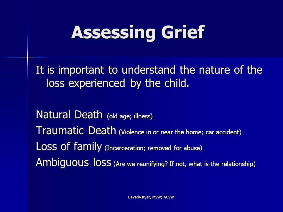 Beverly Kyer, MSW; ACSW Assessing Grief Assessing Grief It is important to understand the nature of the loss experienced by the child.