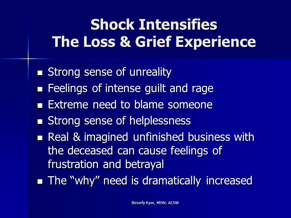 Beverly Kyer, MSW; ACSW Shock Intensifies The Loss & Grief Experience Strong sense of unreality Strong sense of unreality Feelings of intense guilt and rage Feelings of intense guilt and rage Extreme need to blame someone Extreme need to blame someone Strong sense of helplessness Strong sense of helplessness Real & imagined unfinished business with the deceased can cause feelings of frustration and betrayal Real & imagined unfinished business with the deceased can cause feelings of frustration and betrayal The why need is dramatically increased The why need is dramatically increased