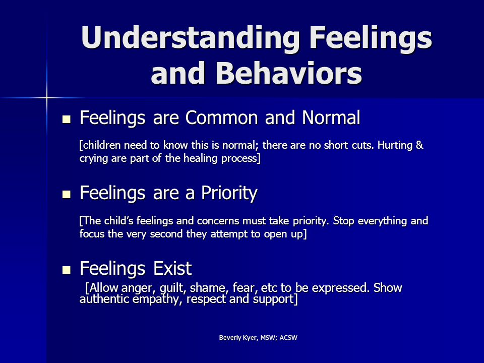 Beverly Kyer, MSW; ACSW Understanding Feelings and Behaviors Feelings are Common and Normal Feelings are Common and Normal [children need to know this is normal; there are no short cuts.