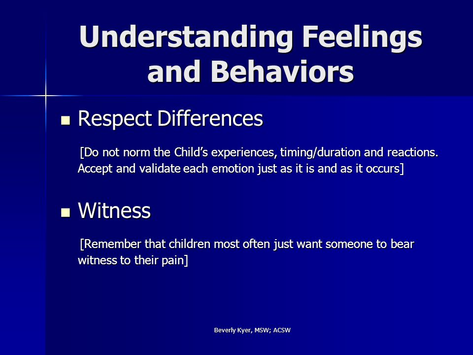 Beverly Kyer, MSW; ACSW Understanding Feelings and Behaviors Respect Differences Respect Differences [Do not norm the Child's experiences, timing/duration and reactions.
