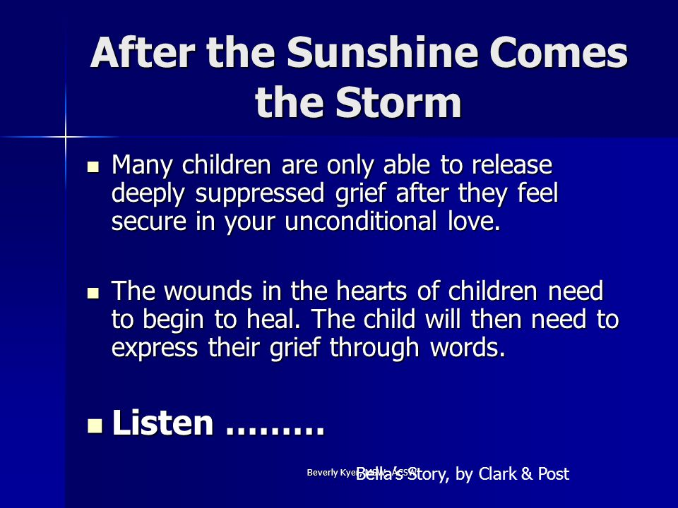 Beverly Kyer, MSW; ACSW After the Sunshine Comes the Storm Many children are only able to release deeply suppressed grief after they feel secure in your unconditional love.