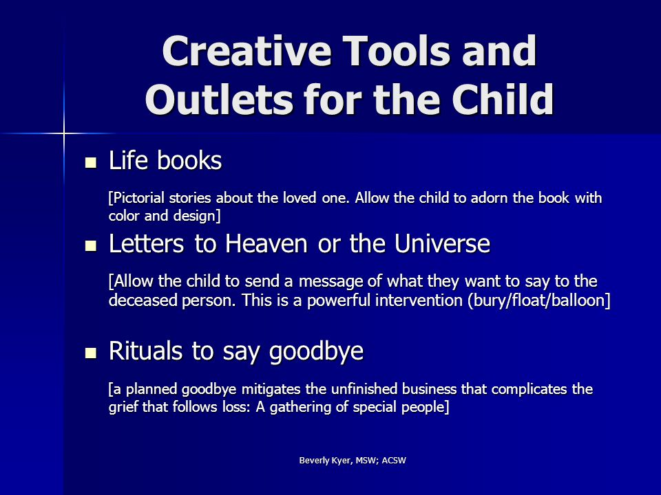 Beverly Kyer, MSW; ACSW Creative Tools and Outlets for the Child Life books Life books [Pictorial stories about the loved one.