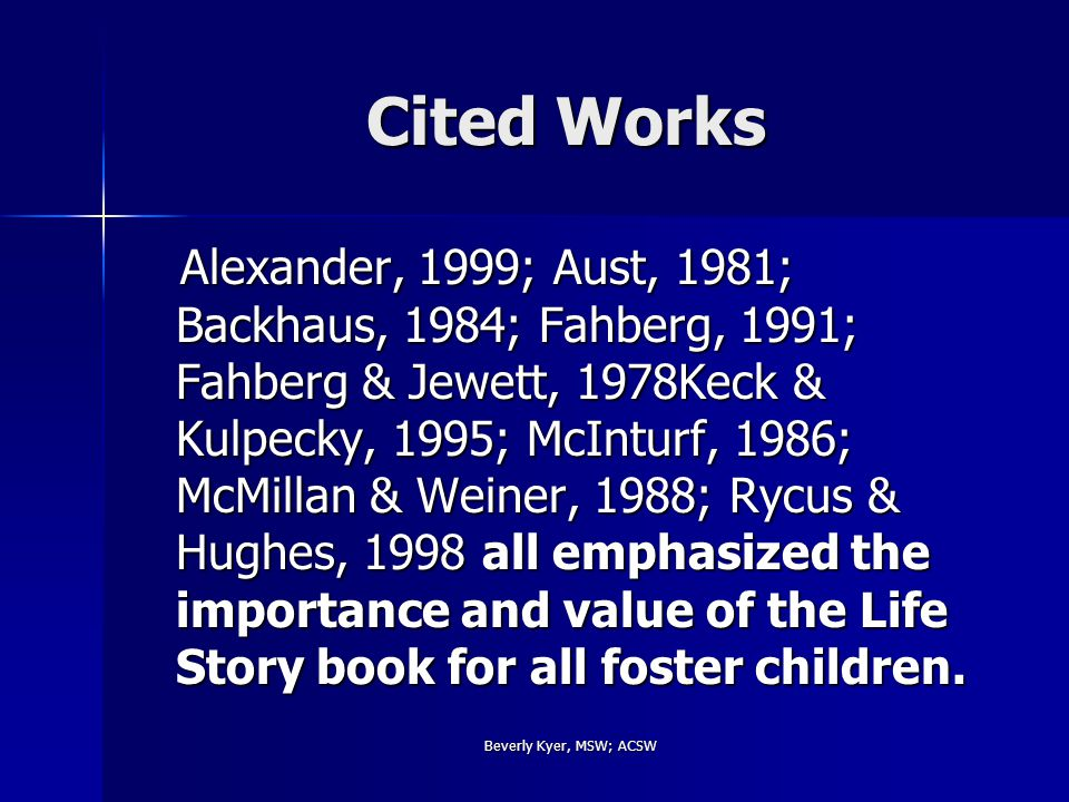 Beverly Kyer, MSW; ACSW Cited Works Alexander, 1999; Aust, 1981; Backhaus, 1984; Fahberg, 1991; Fahberg & Jewett, 1978Keck & Kulpecky, 1995; McInturf, 1986; McMillan & Weiner, 1988; Rycus & Hughes, 1998 all emphasized the importance and value of the Life Story book for all foster children.