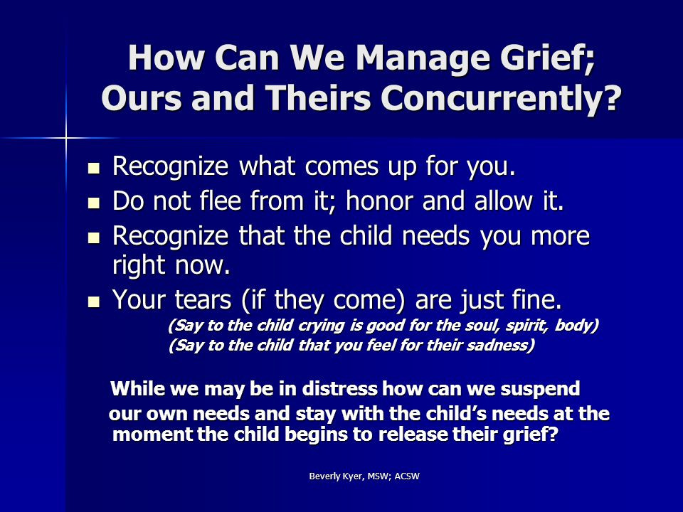 Beverly Kyer, MSW; ACSW How Can We Manage Grief; Ours and Theirs Concurrently.