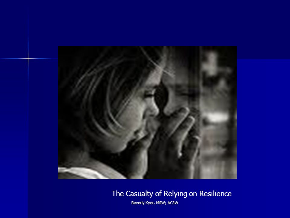 Beverly Kyer, MSW; ACSW The Casualty of Relying on Resilience