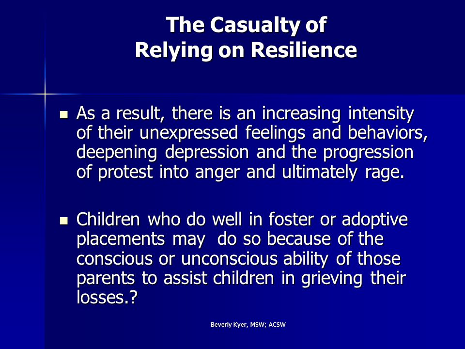 Beverly Kyer, MSW; ACSW The Casualty of Relying on Resilience As a result, there is an increasing intensity of their unexpressed feelings and behaviors, deepening depression and the progression of protest into anger and ultimately rage.