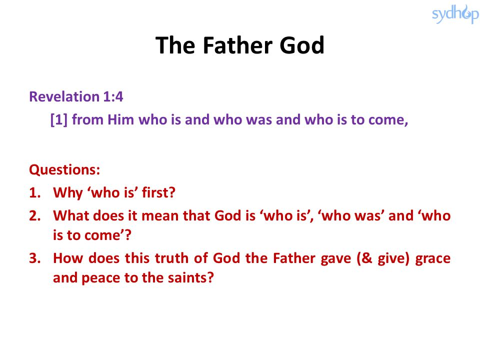 The Father God Revelation 1:4 [1] from Him who is and who was and who is to come, Questions: 1.Why 'who is' first? 2.What does it mean that God is 'wh