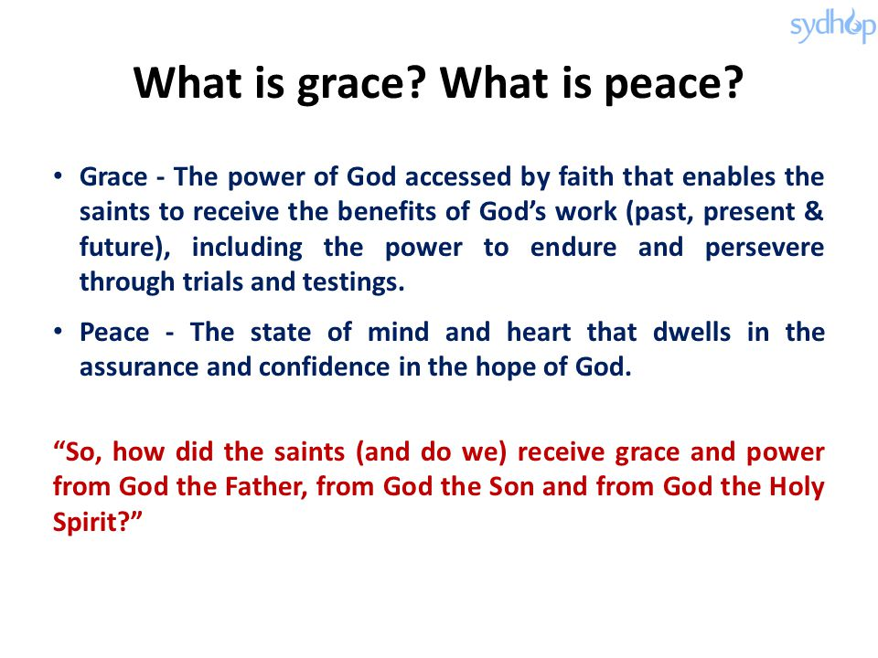 What is grace? What is peace? Grace - The power of God accessed by faith that enables the saints to receive the benefits of God's work (past, present