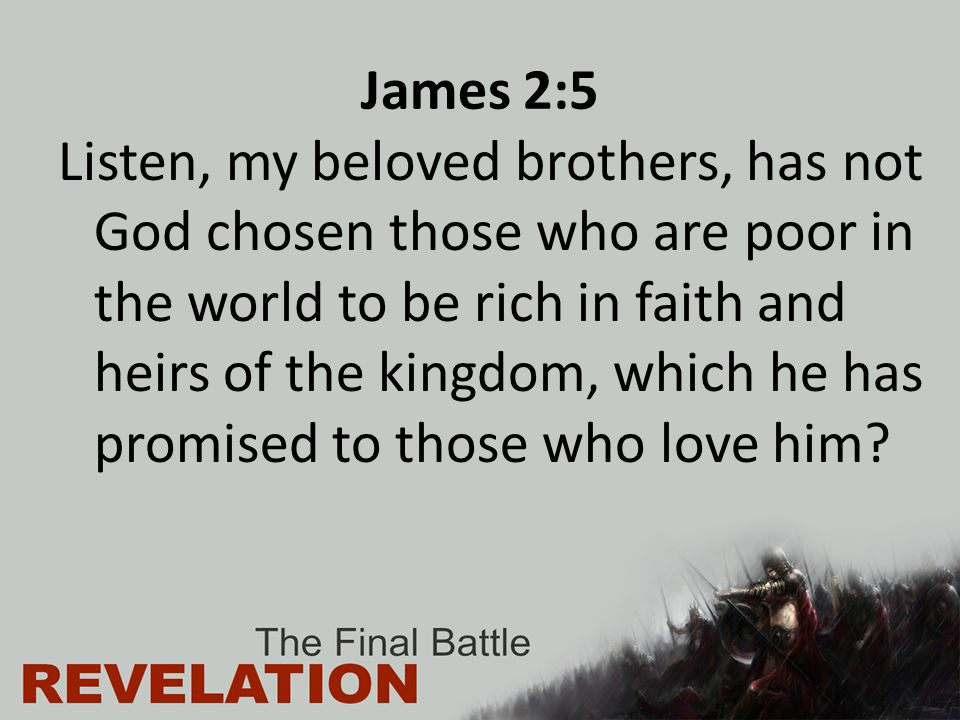 James 2:5 Listen, my beloved brothers, has not God chosen those who are poor in the world to be rich in faith and heirs of the kingdom, which he has p
