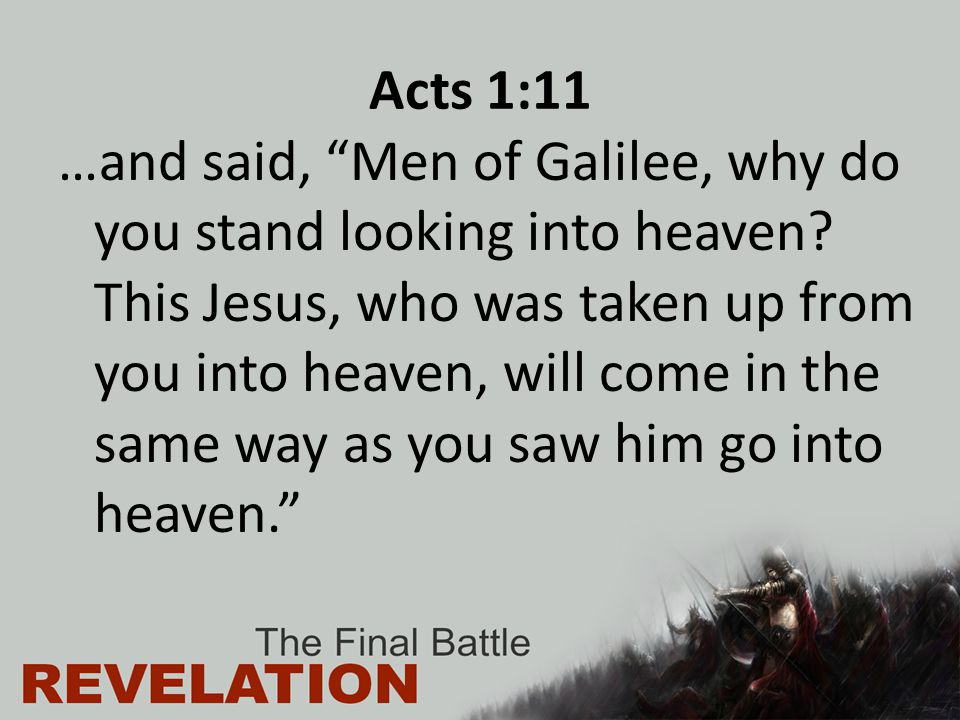 "Acts 1:11 …and said, ""Men of Galilee, why do you stand looking into heaven? This Jesus, who was taken up from you into heaven, will come in the same w"
