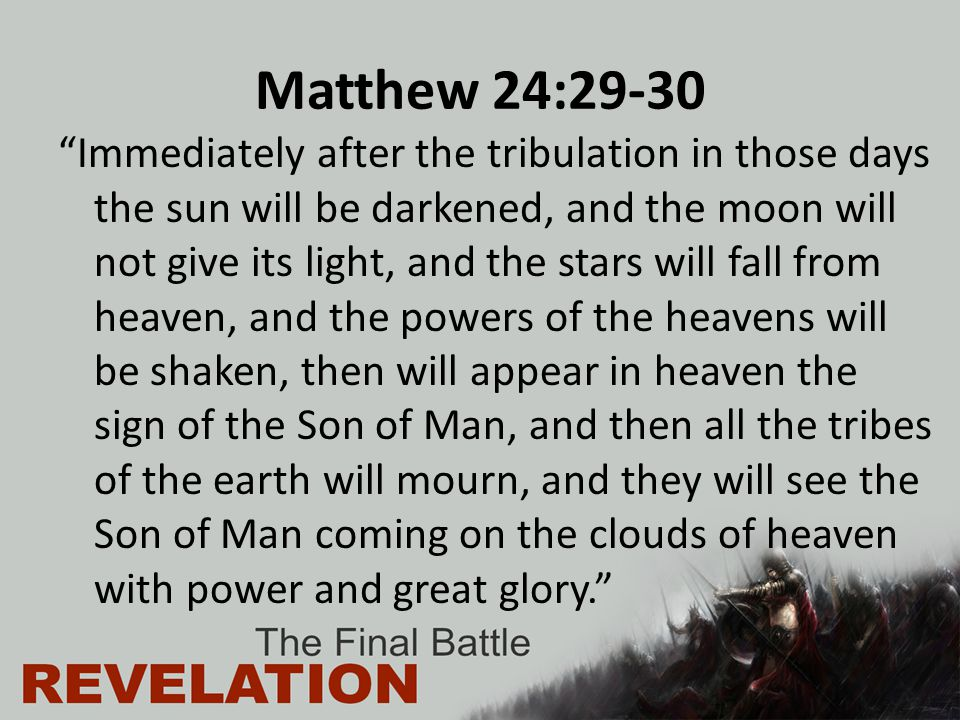 "Matthew 24:29-30 ""Immediately after the tribulation in those days the sun will be darkened, and the moon will not give its light, and the stars will f"