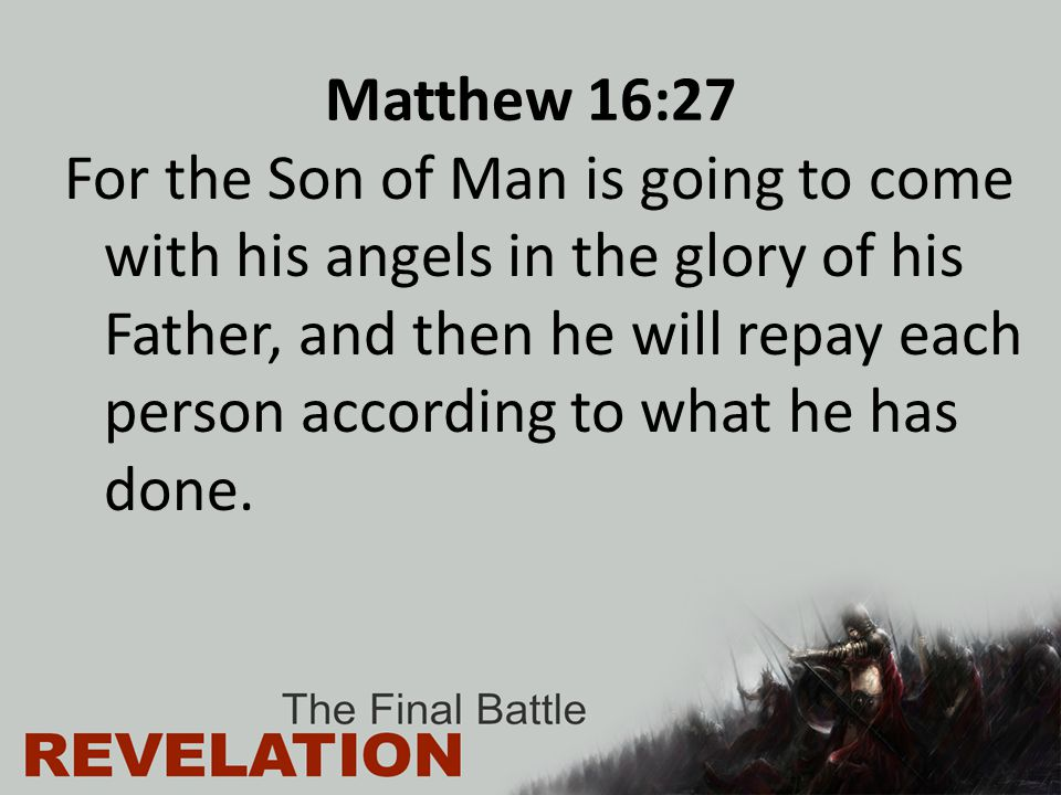 Matthew 16:27 For the Son of Man is going to come with his angels in the glory of his Father, and then he will repay each person according to what he