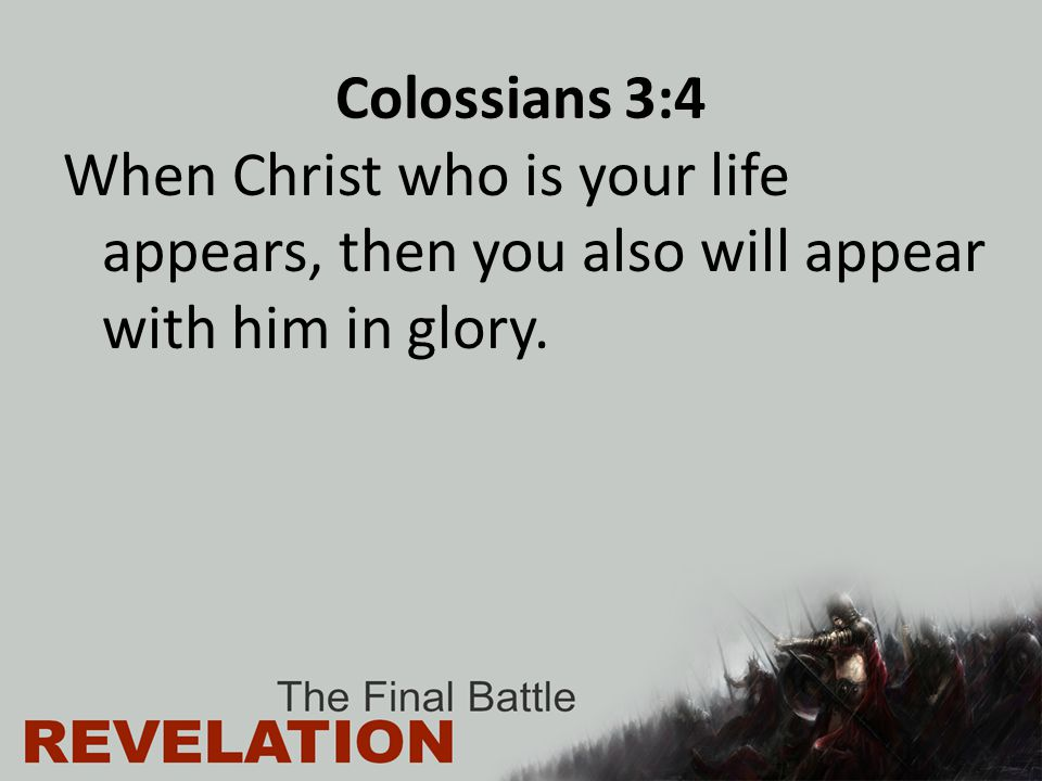 Colossians 3:4 When Christ who is your life appears, then you also will appear with him in glory.