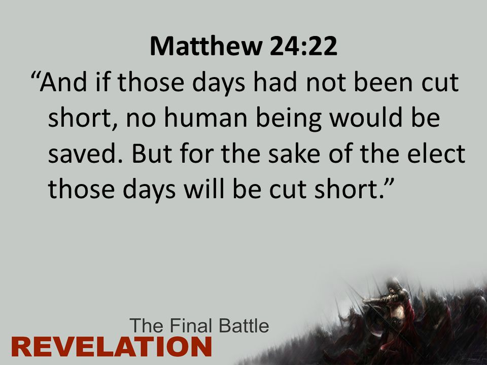 "Matthew 24:22 ""And if those days had not been cut short, no human being would be saved. But for the sake of the elect those days will be cut short."""