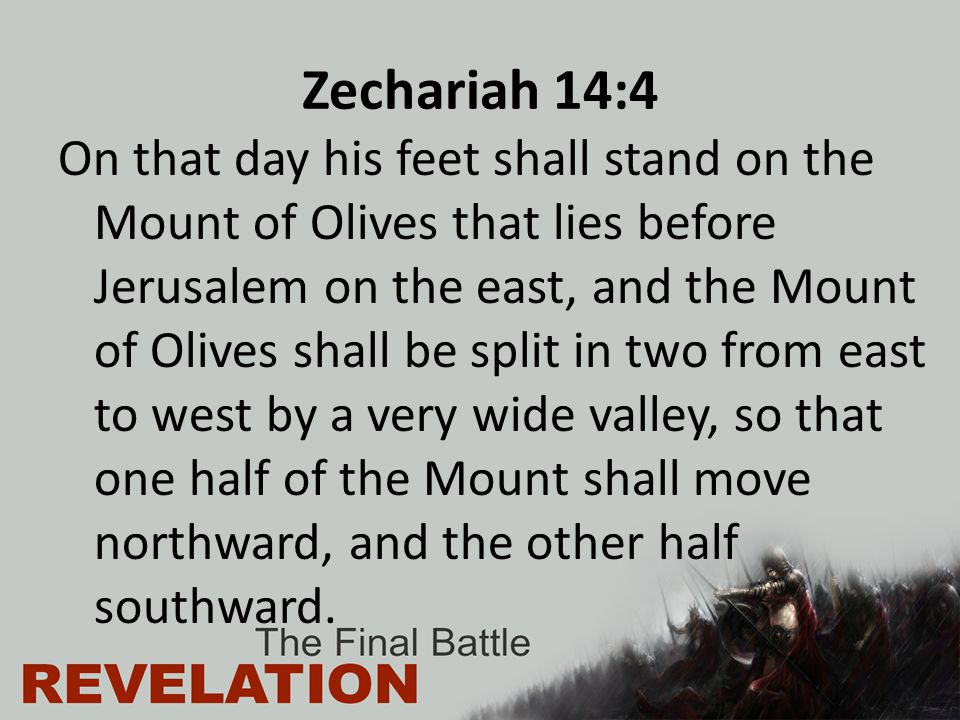 Zechariah 14:4 On that day his feet shall stand on the Mount of Olives that lies before Jerusalem on the east, and the Mount of Olives shall be split