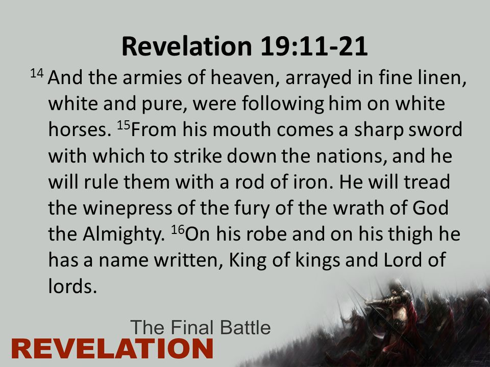 Revelation 19:11-21 14 And the armies of heaven, arrayed in fine linen, white and pure, were following him on white horses. 15 From his mouth comes a