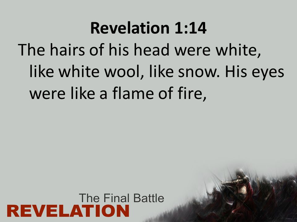 Revelation 1:14 The hairs of his head were white, like white wool, like snow. His eyes were like a flame of fire,