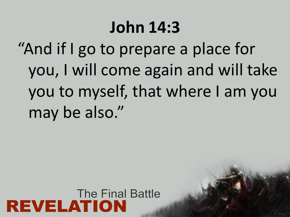 "John 14:3 ""And if I go to prepare a place for you, I will come again and will take you to myself, that where I am you may be also."""