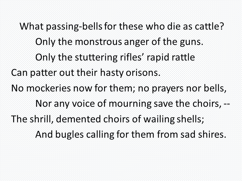 What passing-bells for these who die as cattle. Only the monstrous anger of the guns.