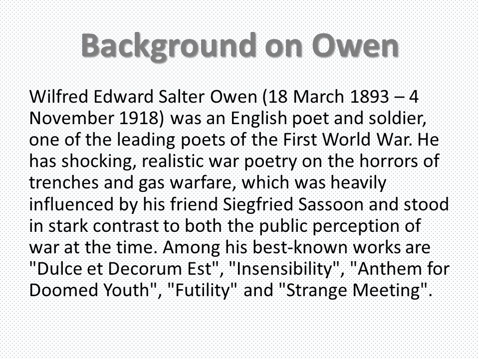 Background on Owen Wilfred Edward Salter Owen (18 March 1893 – 4 November 1918) was an English poet and soldier, one of the leading poets of the First World War.