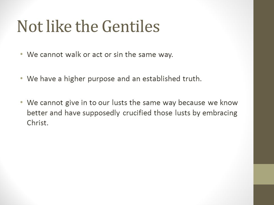 Not like the Gentiles We cannot walk or act or sin the same way.
