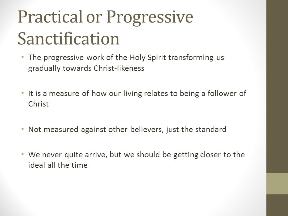 Practical or Progressive Sanctification The progressive work of the Holy Spirit transforming us gradually towards Christ-likeness It is a measure of how our living relates to being a follower of Christ Not measured against other believers, just the standard We never quite arrive, but we should be getting closer to the ideal all the time