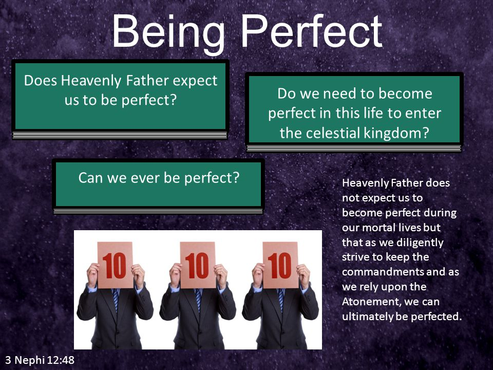 3 Nephi 12:48 Being Perfect Does Heavenly Father expect us to be perfect.