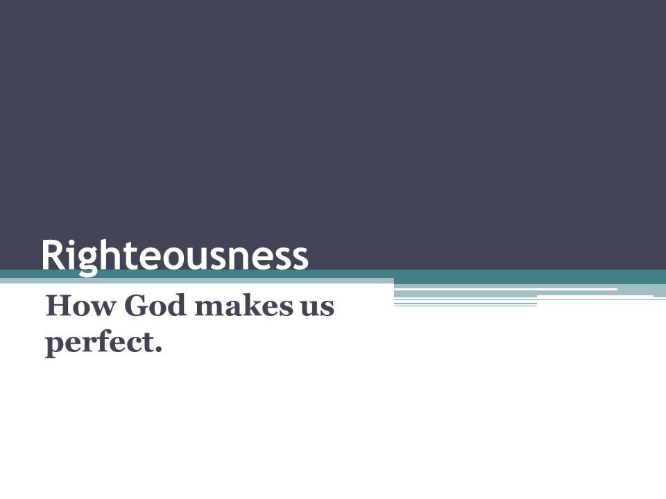 Righteousness How God makes us perfect.